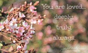 You Are Loved … Deeply, Truly, ALWAYS