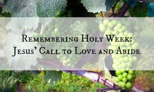 Remembering Holy Week and Jesus' Call to Love and Abide